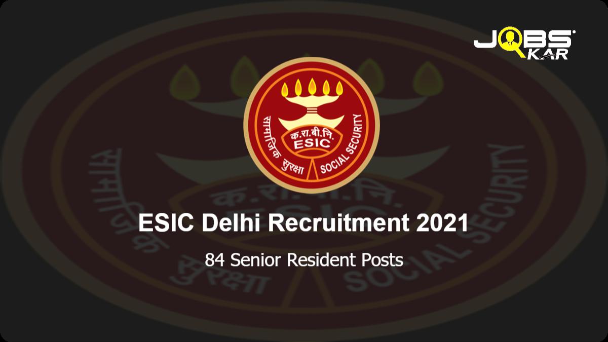 ESIC Delhi Recruitment 2021: Walk in for 84 Senior Resident Posts