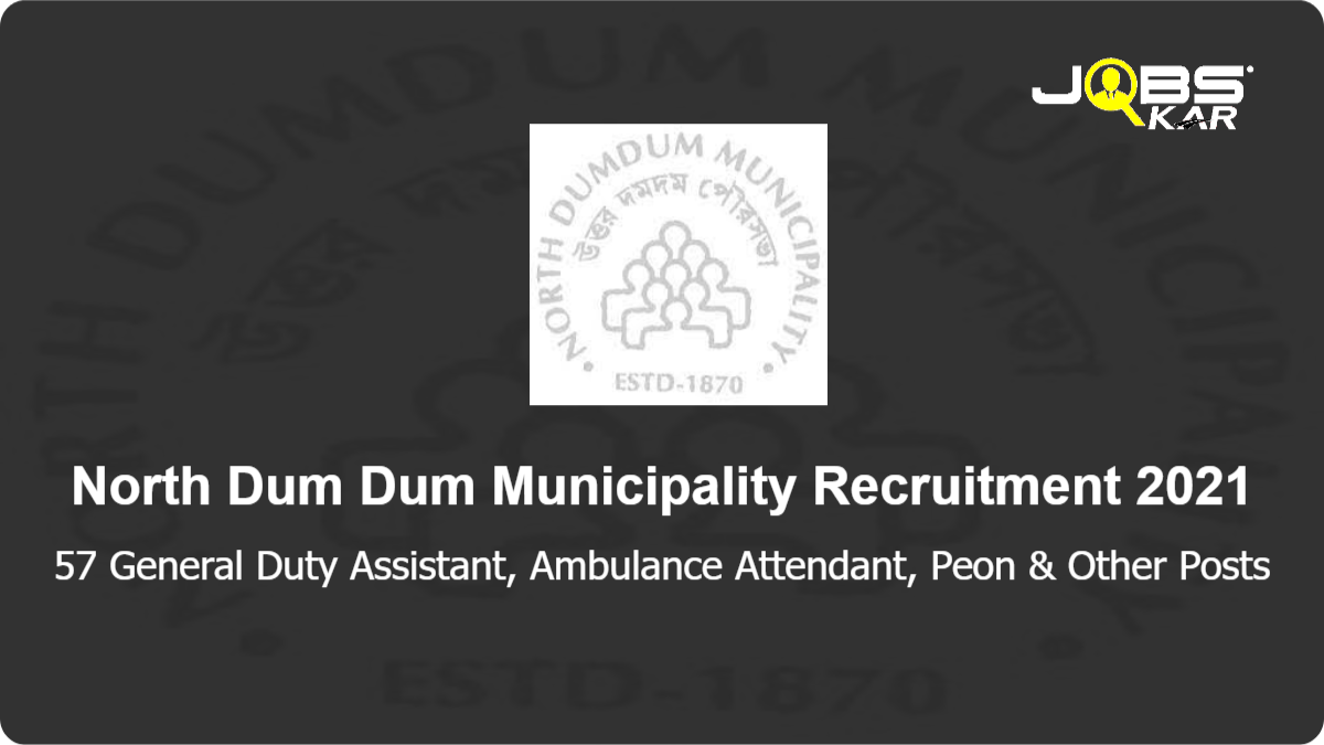 North Dum Dum Municipality Recruitment 2021: Apply for 57 General Duty Assistant, Ambulance Attendant, Peon, Mazdoor, Helper Posts