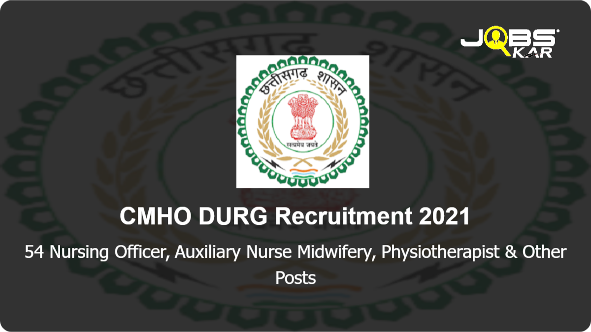 CMHO DURG Recruitment 2021: Apply for 54 Nursing Officer, Auxiliary Nurse Midwifery, Hospital Attendant, Housekeeping Support Staff, Counsellor, Tech Assistant Optometrist, Dental Assistant, Security Assistant & Other Posts