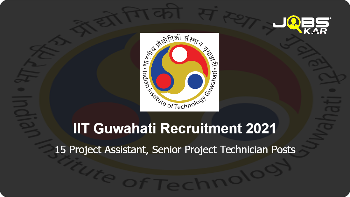 IIT Guwahati Recruitment 2021: Apply Online for 15 Project Assistant, Senior Project Technician Posts