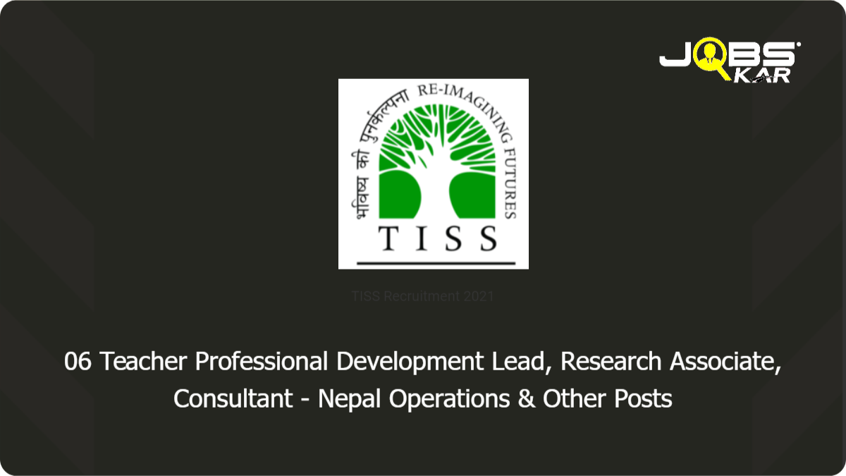 TISS Recruitment 2021: Apply Online for 06 Teacher Professional Development Lead, Research Associate, Consultant - Nepal Operations, Senior Finance and Admin Manager, Research Manager, Field Coordinator Posts
