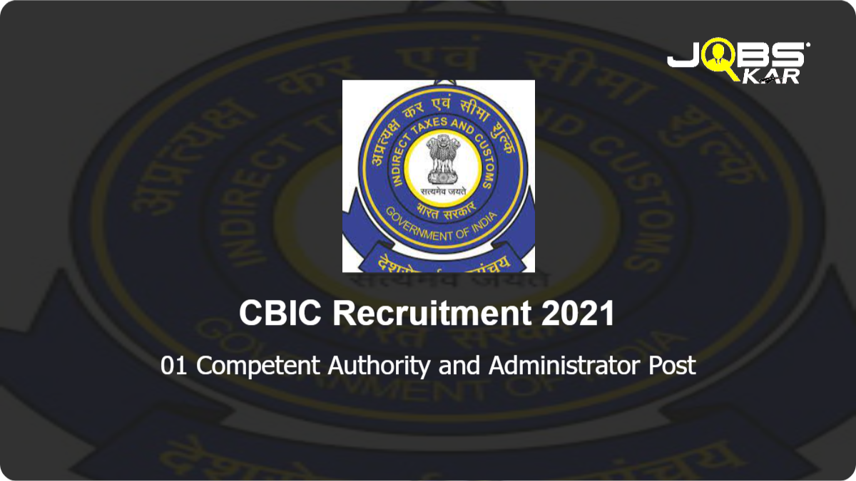 CBIC Recruitment 2021: Apply for Competent Authority and Administrator Post